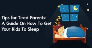 Tips for Tired Parents A Guide On How To Get Your Kids To Sleep
